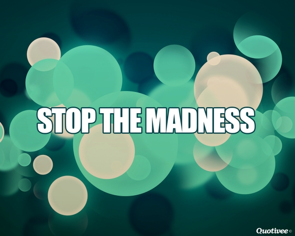 stop the madness